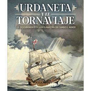 Urdaneta y el Tornaviaje: El descubrimiento de la ruta marítima que cambio el mundo (Historia)